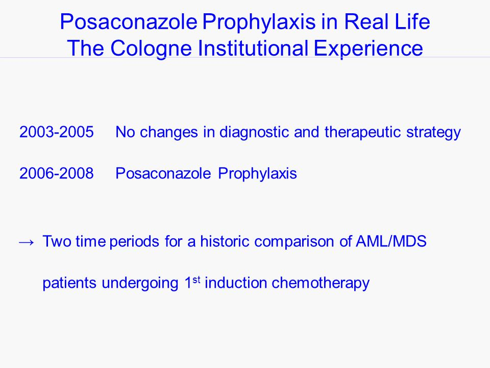 Posaconazole Prophylaxis in Real Life The Cologne Institutional Experience 2003-2005No changes in diagnostic and therapeutic strategy 2006-2008Posaconazole Prophylaxis Two time periods for a historic comparison of AML/MDS patients undergoing 1 st induction chemotherapy