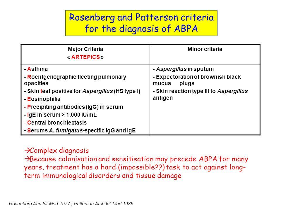Major Criteria « ARTEPICS » Minor criteria - Asthma - Roentgenographic fleeting pulmonary opacities - Skin test positive for Aspergillus (HS type I) - Eosinophilia - Precipiting antibodies (IgG) in serum - IgE in serum > 1.000 IU/mL - Central bronchiectasis - Serums A.