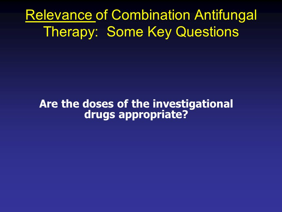 Relevance of Combination Antifungal Therapy: Some Key Questions Are the doses of the investigational drugs appropriate?