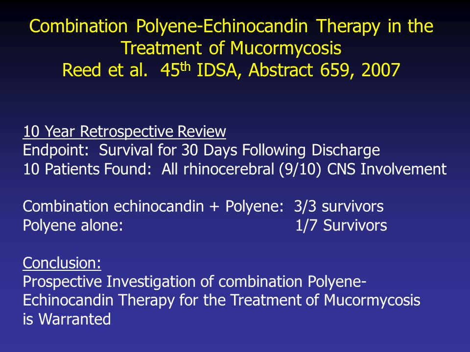 Combination Polyene-Echinocandin Therapy in the Treatment of Mucormycosis Reed et al. 45 th IDSA, Abstract 659, 2007 10 Year Retrospective Review Endp