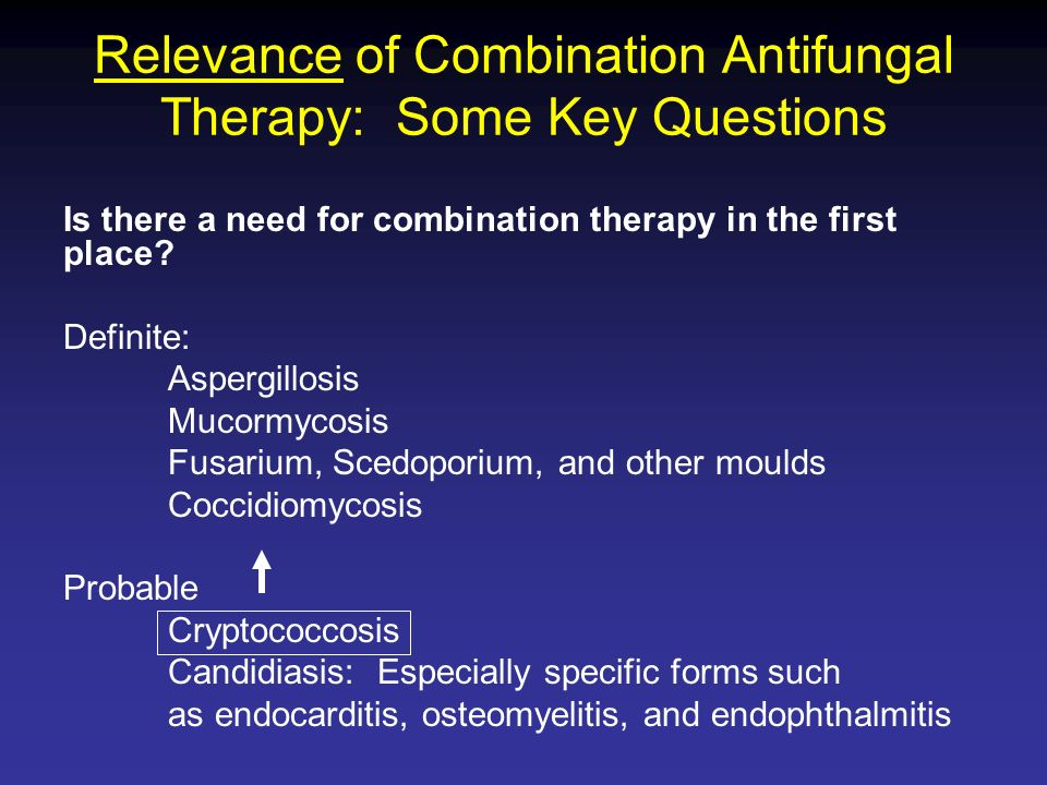 Relevance of Combination Antifungal Therapy: Some Key Questions Is there a need for combination therapy in the first place? Definite: Aspergillosis Mu