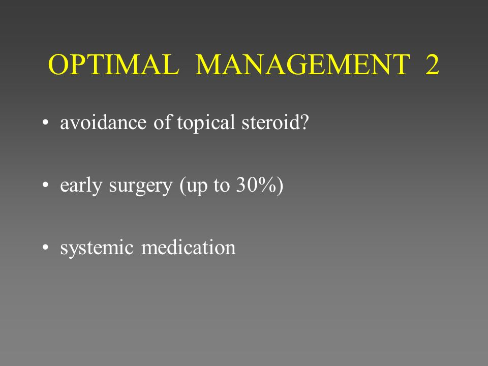 OPTIMAL MANAGEMENT 2 avoidance of topical steroid? early surgery (up to 30%) systemic medication