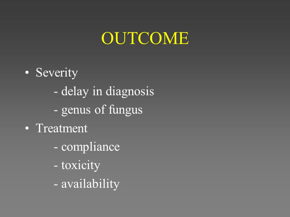 OUTCOME Severity - delay in diagnosis - genus of fungus Treatment - compliance - toxicity - availability