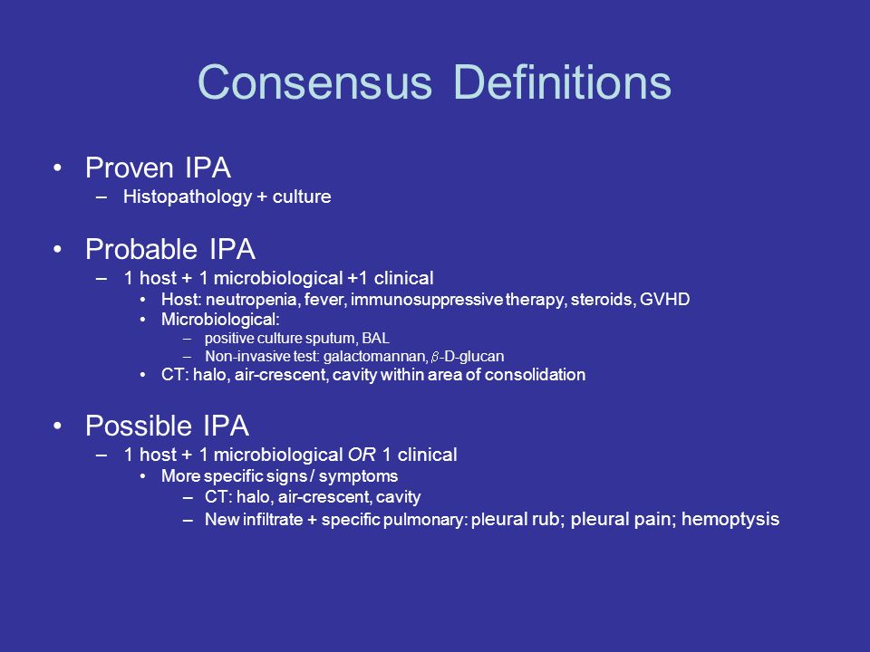 Consensus Definitions Proven IPA –Histopathology + culture Probable IPA –1 host + 1 microbiological +1 clinical Host: neutropenia, fever, immunosuppressive therapy, steroids, GVHD Microbiological: –positive culture sputum, BAL –Non-invasive test: galactomannan, -D-glucan CT: halo, air-crescent, cavity within area of consolidation Possible IPA –1 host + 1 microbiological OR 1 clinical More specific signs / symptoms –CT: halo, air-crescent, cavity –New infiltrate + specific pulmonary: pl eural rub; pleural pain; hemoptysis