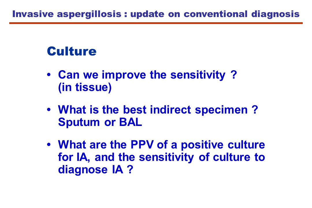 Invasive aspergillosis : update on conventional diagnosis Culture Can we improve the sensitivity ? (in tissue) What is the best indirect specimen ? Sp