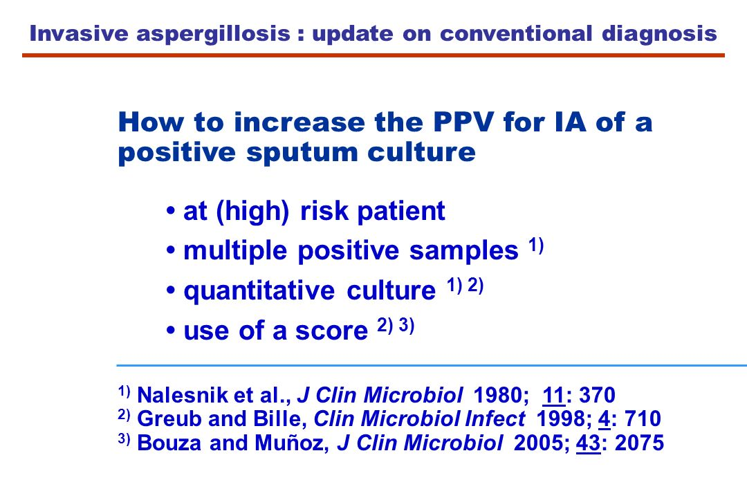 Invasive aspergillosis : update on conventional diagnosis How to increase the PPV for IA of a positive sputum culture at (high) risk patient multiple