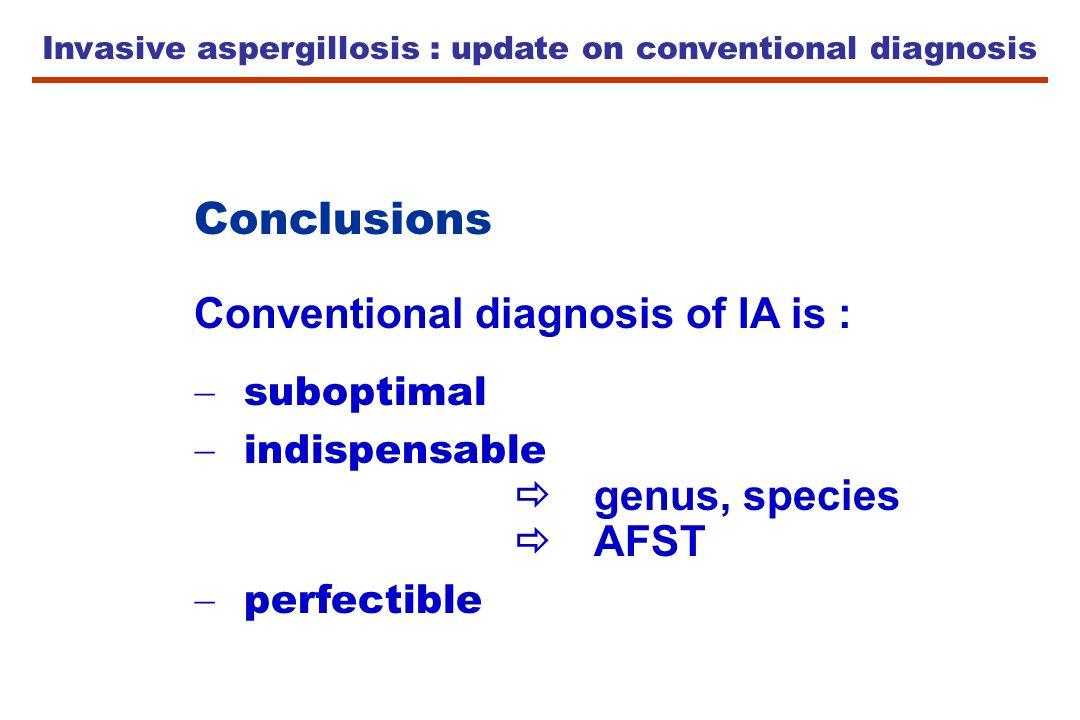 Invasive aspergillosis : update on conventional diagnosis Conclusions Conventional diagnosis of IA is : suboptimal indispensable genus, species AFST p