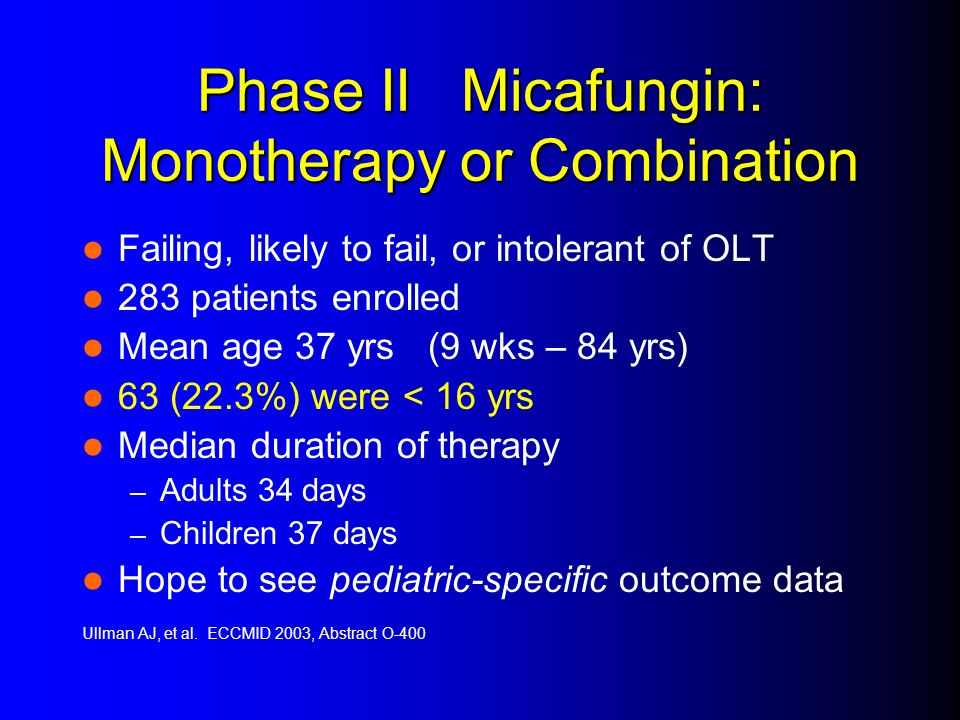 Phase II Micafungin: Monotherapy or Combination Failing, likely to fail, or intolerant of OLT 283 patients enrolled Mean age 37 yrs (9 wks – 84 yrs) 6