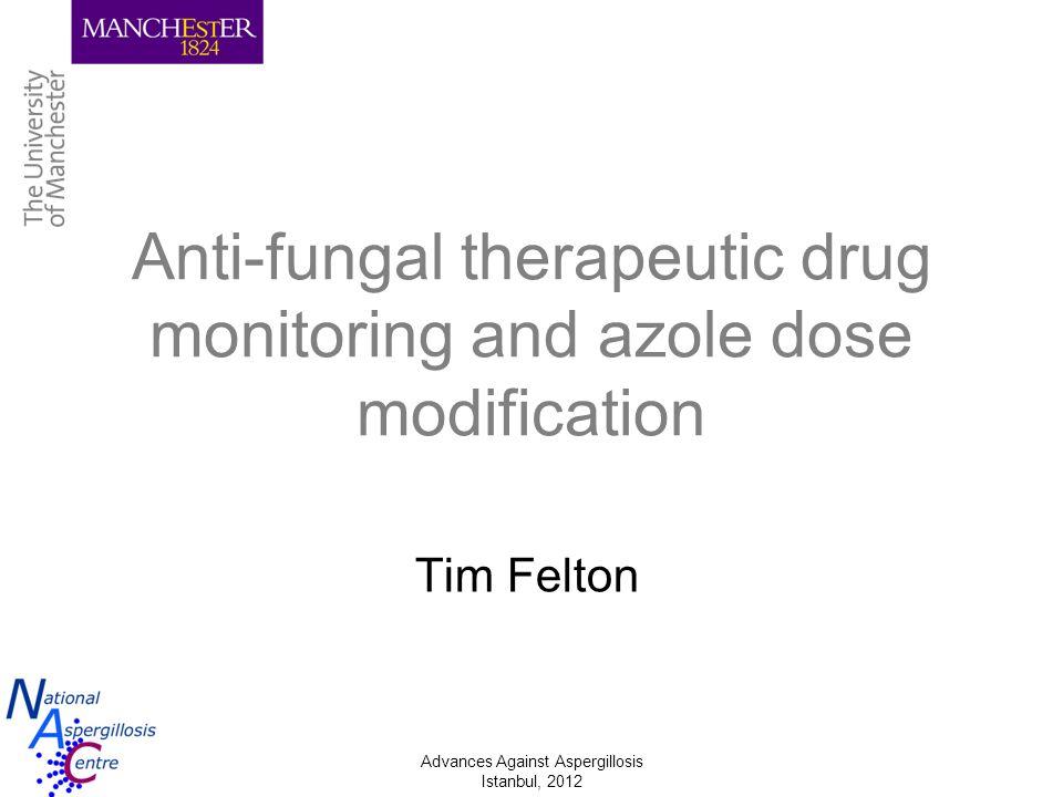 Advances Against Aspergillosis Istanbul, 2012 Anti-fungal therapeutic drug monitoring and azole dose modification Tim Felton