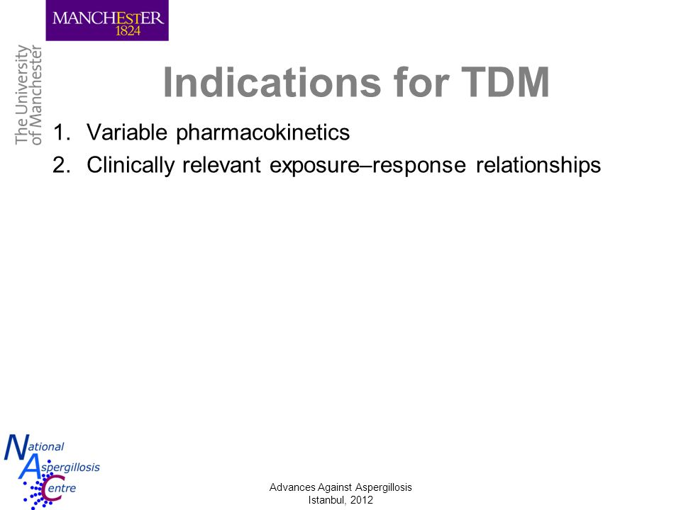 Advances Against Aspergillosis Istanbul, 2012 Indications for TDM 1.Variable pharmacokinetics 2.Clinically relevant exposure–response relationships