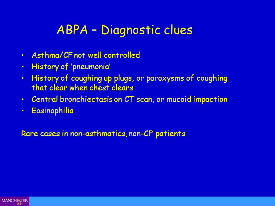 ABPA – Diagnostic clues Asthma/CF not well controlled History of pneumonia History of coughing up plugs, or paroxysms of coughing that clear when ches