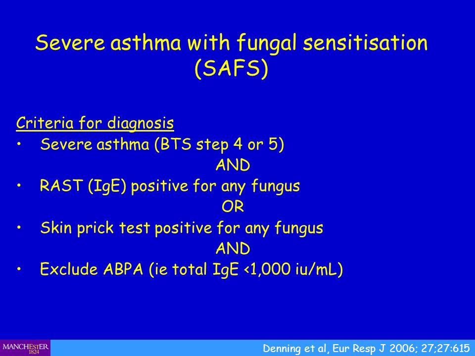 Severe asthma with fungal sensitisation (SAFS) Denning et al, Eur Resp J 2006; 27;27:615 Criteria for diagnosis Severe asthma (BTS step 4 or 5) AND RA