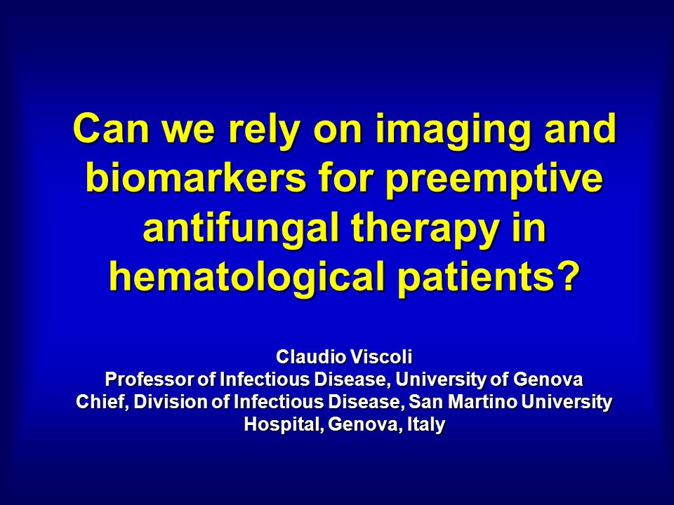 Can we rely on imaging and biomarkers for preemptive antifungal therapy in hematological patients? Claudio Viscoli Professor of Infectious Disease, Un