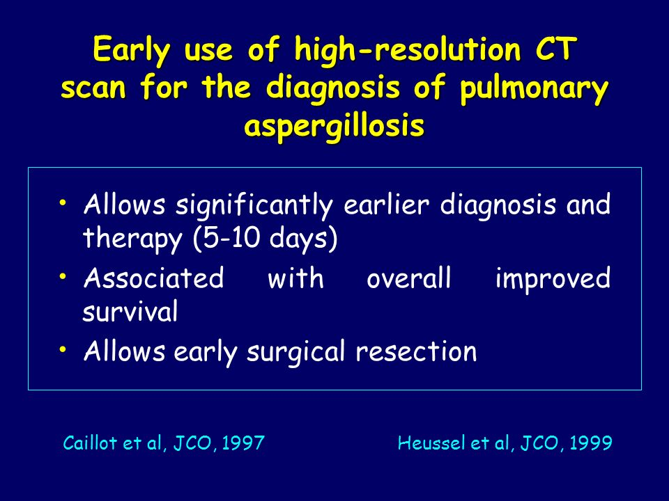 Early use of high-resolution CT scan for the diagnosis of pulmonary aspergillosis Allows significantly earlier diagnosis and therapy (5-10 days) Assoc