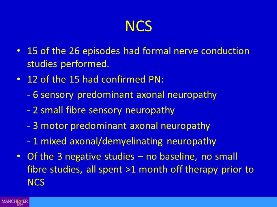 NCS 15 of the 26 episodes had formal nerve conduction studies performed. 12 of the 15 had confirmed PN: - 6 sensory predominant axonal neuropathy - 2