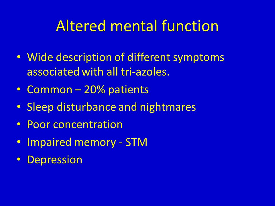 Altered mental function Wide description of different symptoms associated with all tri-azoles. Common – 20% patients Sleep disturbance and nightmares