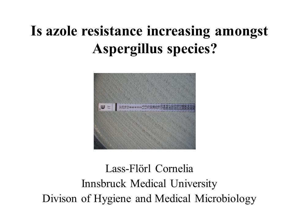 Lass-Flörl Cornelia Innsbruck Medical University Divison of Hygiene and Medical Microbiology Is azole resistance increasing amongst Aspergillus specie