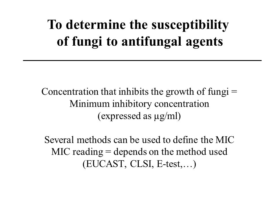 Concentration that inhibits the growth of fungi = Minimum inhibitory concentration (expressed as µg/ml) Several methods can be used to define the MIC