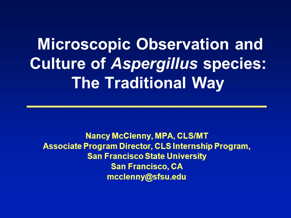 Microscopic Observation and Culture of Aspergillus species: The Traditional Way Nancy McClenny, MPA, CLS/MT Associate Program Director, CLS Internship