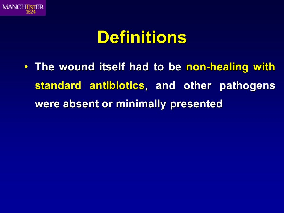 Definitions The wound itself had to be non-healing with standard antibiotics, and other pathogens were absent or minimally presentedThe wound itself h