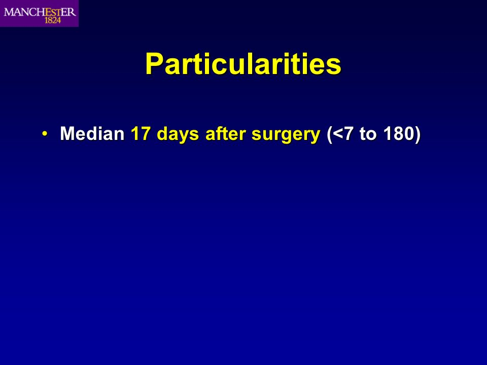 Particularities Median 17 days after surgery (<7 to 180)Median 17 days after surgery (<7 to 180)