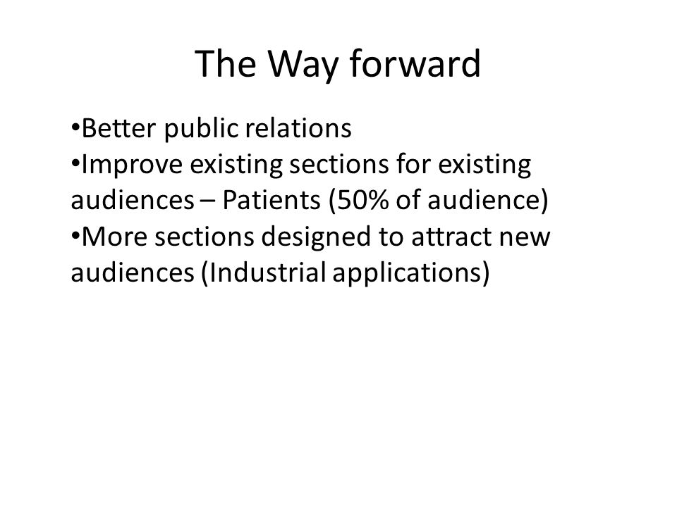 The Way forward Better public relations Improve existing sections for existing audiences – Patients (50% of audience) More sections designed to attract new audiences (Industrial applications)