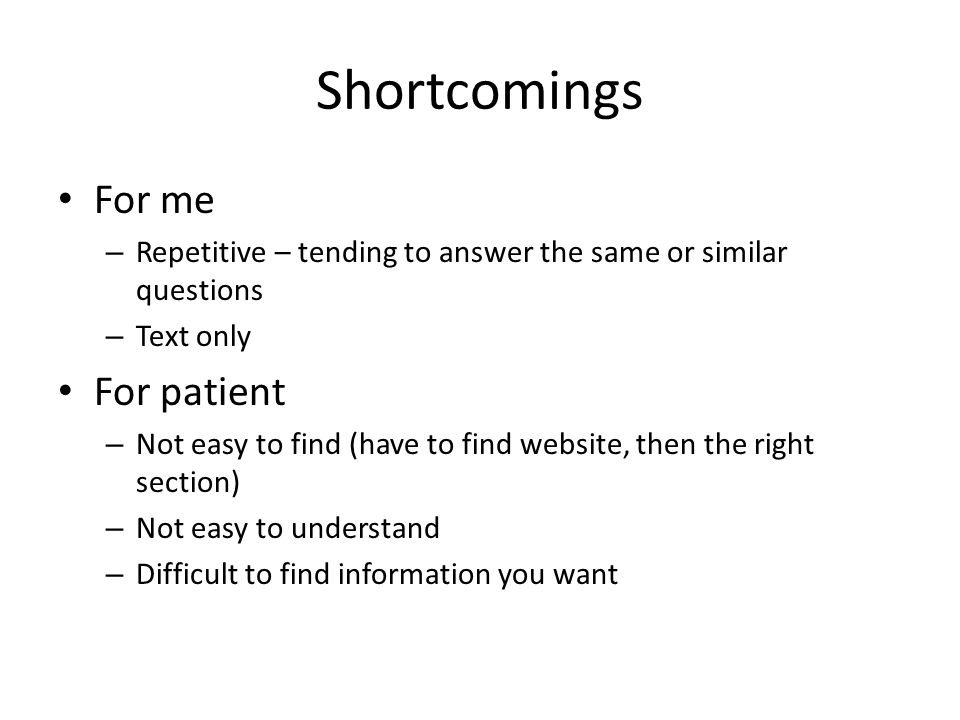 Shortcomings For me – Repetitive – tending to answer the same or similar questions – Text only For patient – Not easy to find (have to find website, then the right section) – Not easy to understand – Difficult to find information you want