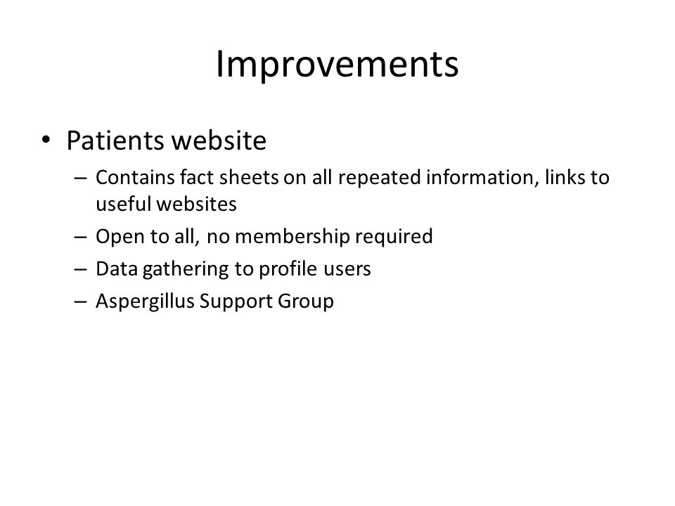 Improvements Patients website – Contains fact sheets on all repeated information, links to useful websites – Open to all, no membership required – Data gathering to profile users – Aspergillus Support Group