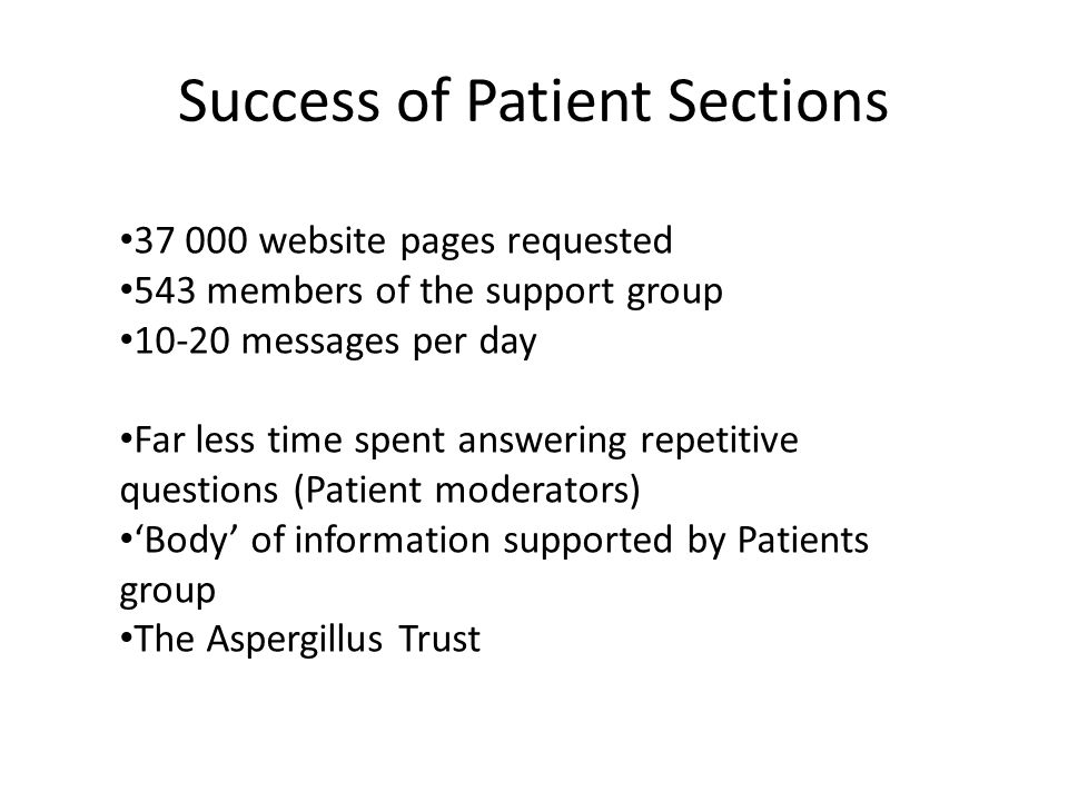 Success of Patient Sections 37 000 website pages requested 543 members of the support group 10-20 messages per day Far less time spent answering repetitive questions (Patient moderators) Body of information supported by Patients group The Aspergillus Trust