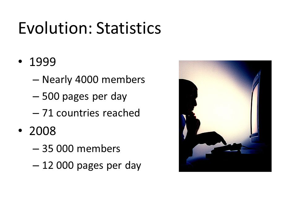 Evolution: Statistics 1999 – Nearly 4000 members – 500 pages per day – 71 countries reached 2008 – 35 000 members – 12 000 pages per day