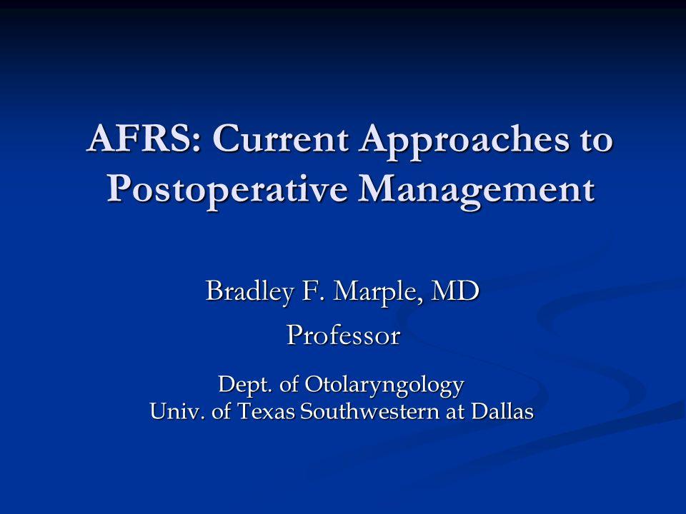 AFRS: Current Approaches to Postoperative Management Bradley F. Marple, MD Professor Dept. of Otolaryngology Univ. of Texas Southwestern at Dallas