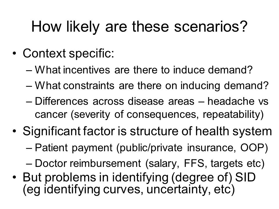 How likely are these scenarios? Context specific: –What incentives are there to induce demand? –What constraints are there on inducing demand? –Differ