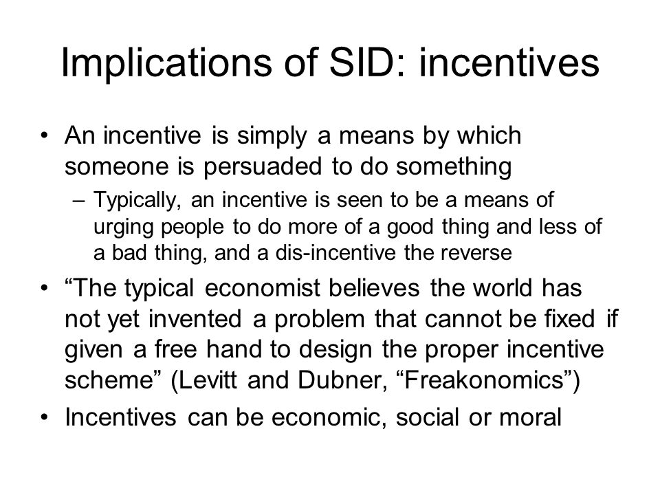 Implications of SID: incentives An incentive is simply a means by which someone is persuaded to do something –Typically, an incentive is seen to be a