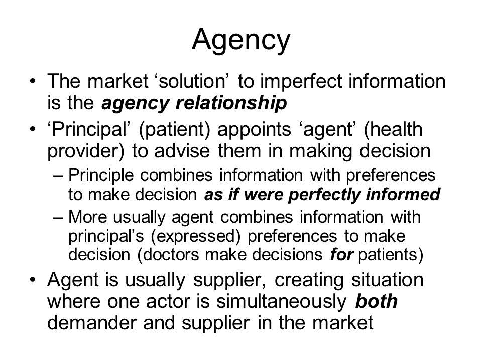 Agency The market solution to imperfect information is the agency relationship Principal (patient) appoints agent (health provider) to advise them in