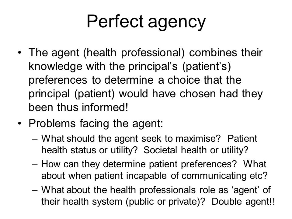 Perfect agency The agent (health professional) combines their knowledge with the principals (patients) preferences to determine a choice that the prin