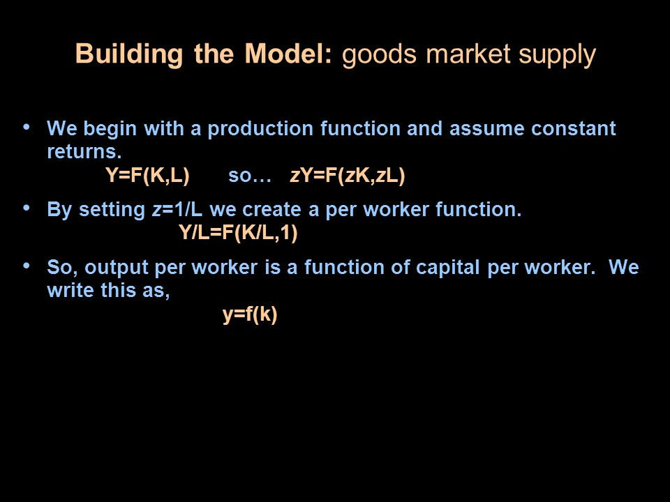 Building the Model: goods market supply We begin with a production function and assume constant returns.