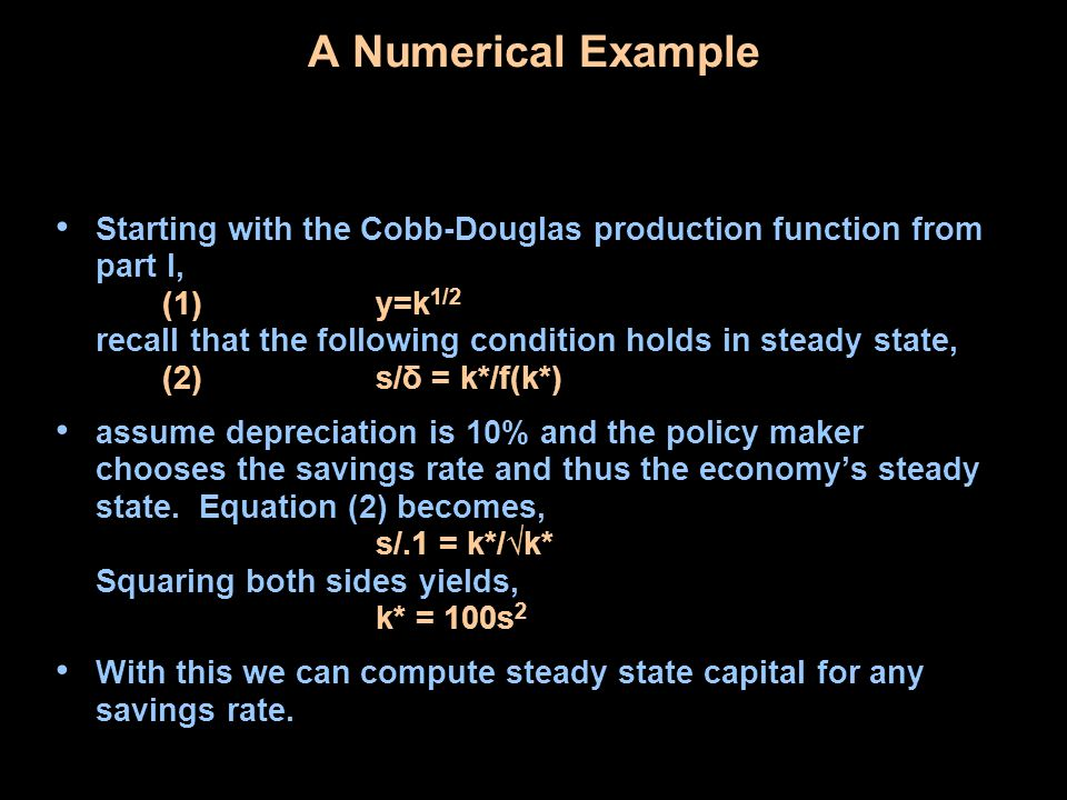A Numerical Example Starting with the Cobb-Douglas production function from part I, (1)y=k 1/2 recall that the following condition holds in steady state, (2)s/δ = k*/f(k*) assume depreciation is 10% and the policy maker chooses the savings rate and thus the economys steady state.