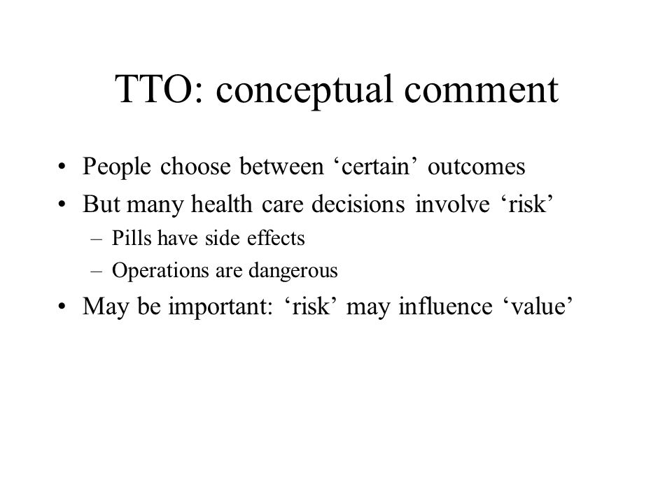 TTO: conceptual comment People choose between certain outcomes But many health care decisions involve risk –Pills have side effects –Operations are da