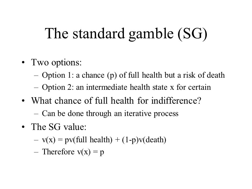 The standard gamble (SG) Two options: –Option 1: a chance (p) of full health but a risk of death –Option 2: an intermediate health state x for certain What chance of full health for indifference.