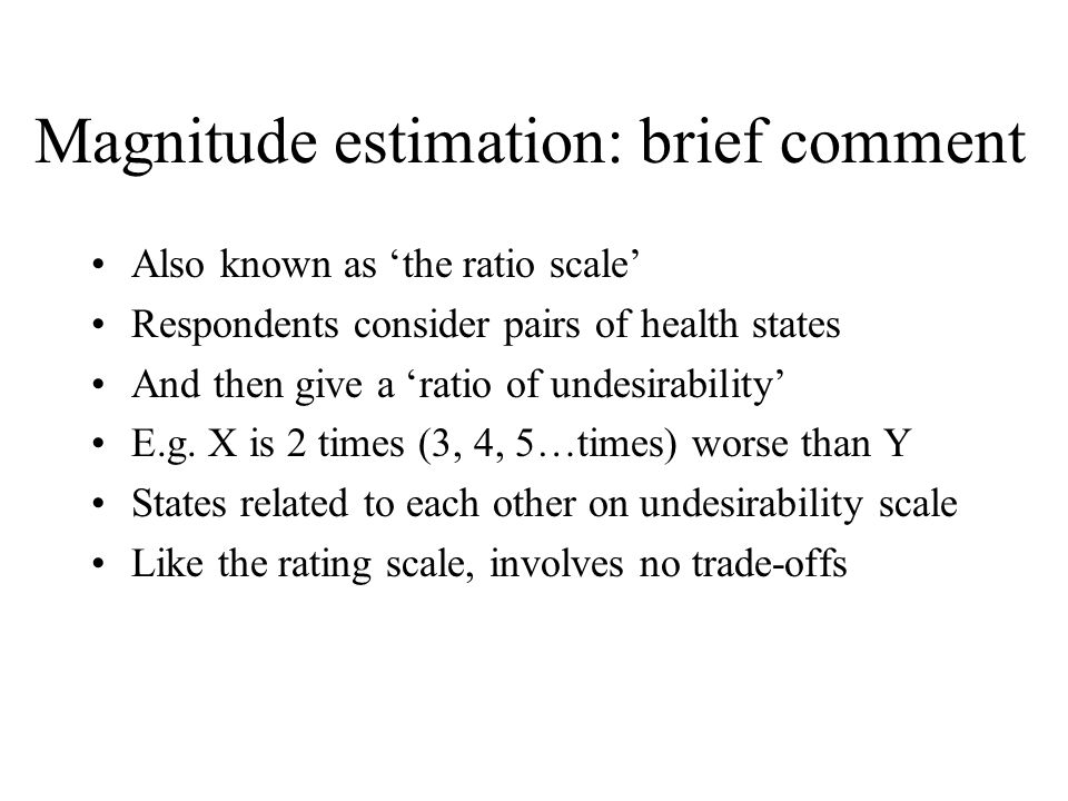 Magnitude estimation: brief comment Also known as the ratio scale Respondents consider pairs of health states And then give a ratio of undesirability