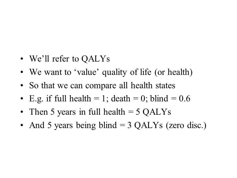 Well refer to QALYs We want to value quality of life (or health) So that we can compare all health states E.g. if full health = 1; death = 0; blind =