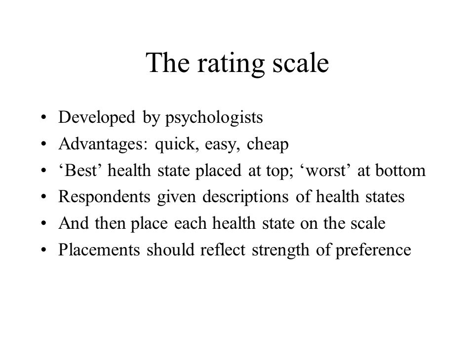 The rating scale Developed by psychologists Advantages: quick, easy, cheap Best health state placed at top; worst at bottom Respondents given descriptions of health states And then place each health state on the scale Placements should reflect strength of preference