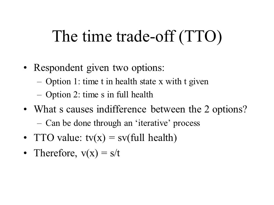 The time trade-off (TTO) Respondent given two options: –Option 1: time t in health state x with t given –Option 2: time s in full health What s causes indifference between the 2 options.