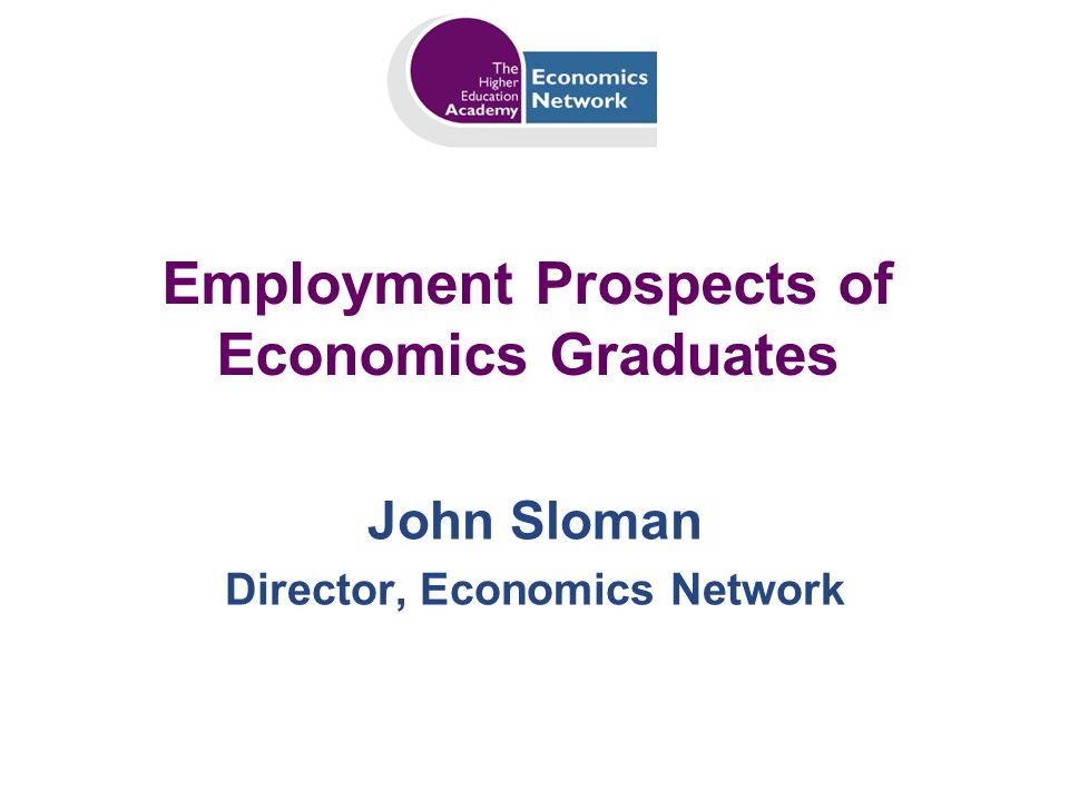 Employment Prospects of Economics Graduates John Sloman Director, Economics Network