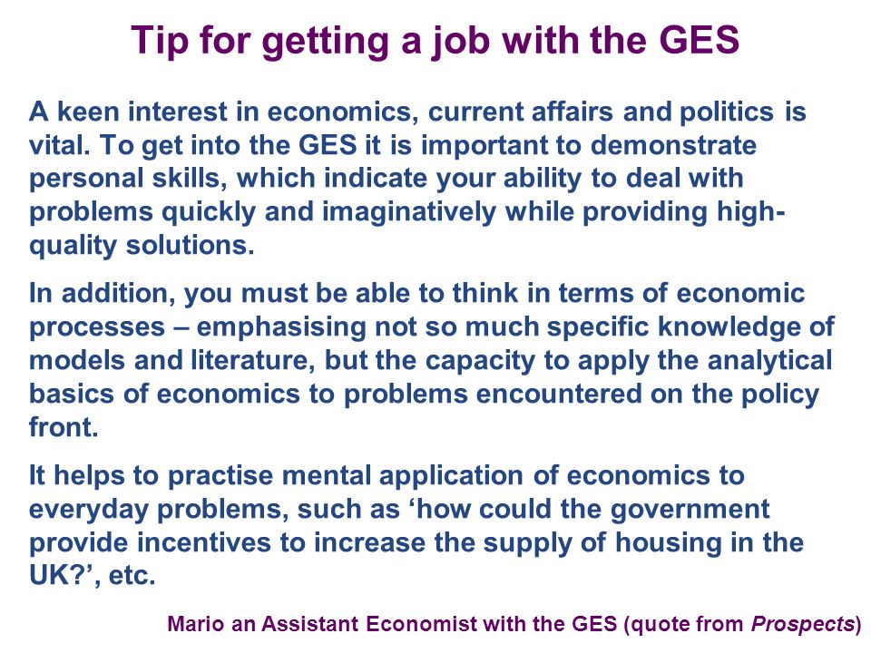 Tip for getting a job with the GES A keen interest in economics, current affairs and politics is vital.