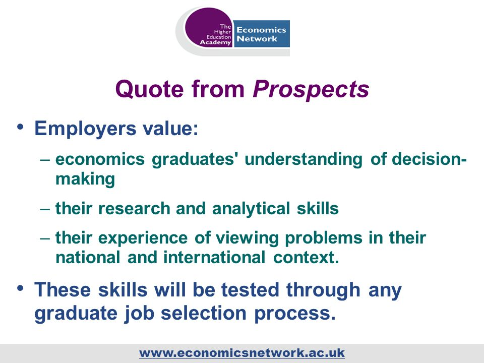 www.economicsnetwork.ac.uk Quote from Prospects Employers value: –economics graduates understanding of decision- making –their research and analytical skills –their experience of viewing problems in their national and international context.