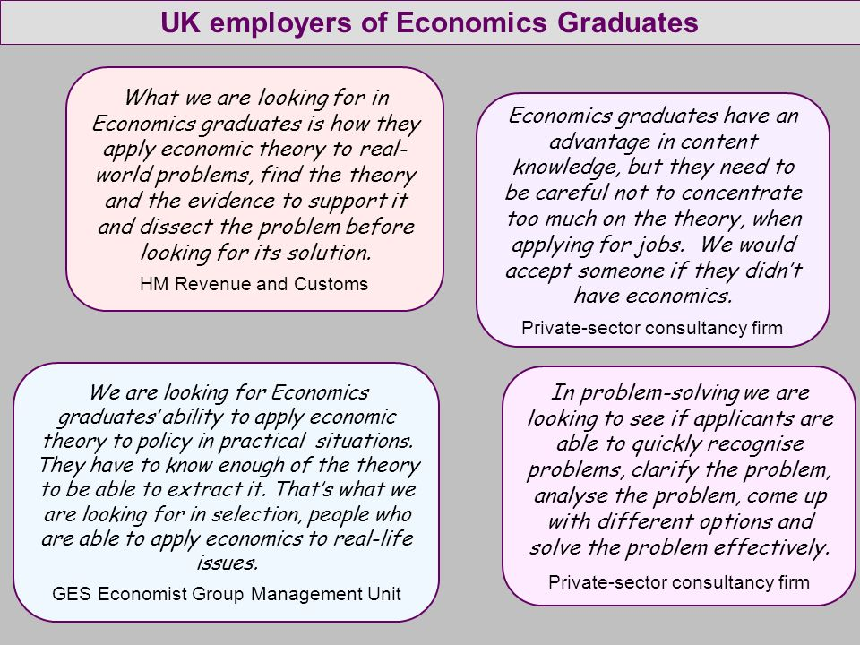 What we are looking for in Economics graduates is how they apply economic theory to real- world problems, find the theory and the evidence to support it and dissect the problem before looking for its solution.