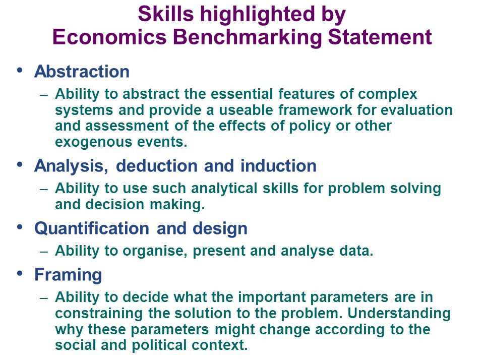 Skills highlighted by Economics Benchmarking Statement Abstraction –Ability to abstract the essential features of complex systems and provide a useabl