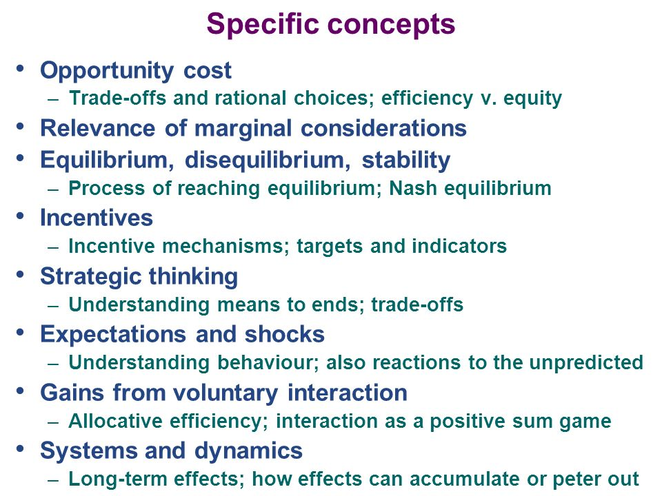 Specific concepts Opportunity cost –Trade-offs and rational choices; efficiency v. equity Relevance of marginal considerations Equilibrium, disequilib