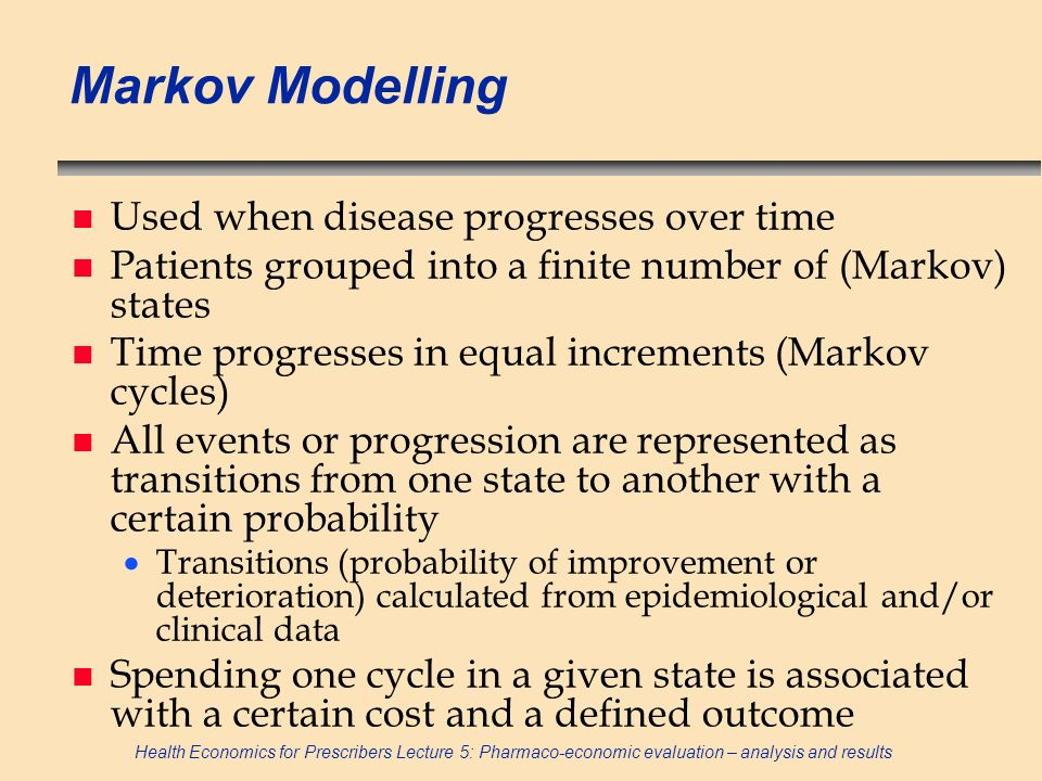 Health Economics for Prescribers Lecture 5: Pharmaco-economic evaluation – analysis and results Markov Modelling n Used when disease progresses over t